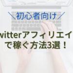【初心者向け】Twitterアフィリエイトで稼ぐおすすめの方法3選!